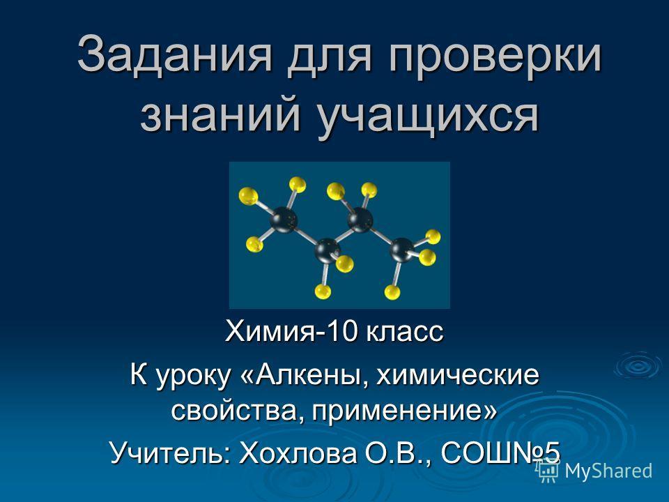 Задания для проверки знаний учащихся Химия-10 класс К уроку «Алкены, химические свойства, применение» Учитель: Хохлова О.В., СОШ5