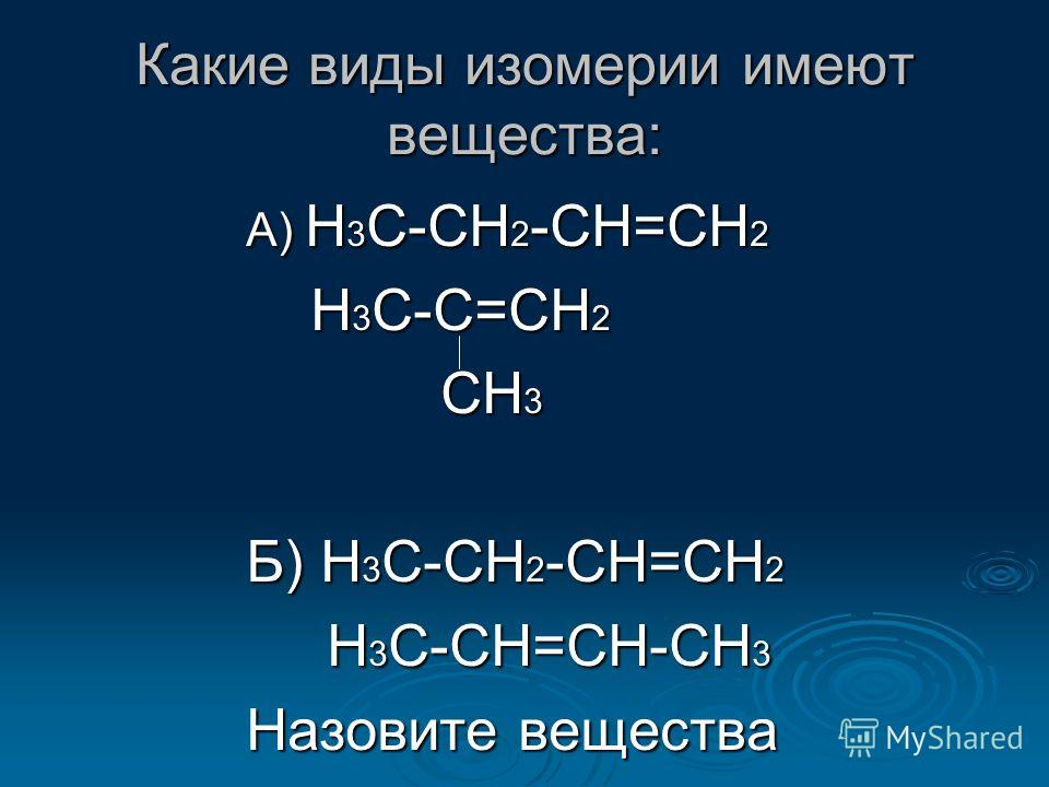 Какие виды изомерии имеют вещества: А) Н 3 С-СН 2 -СН=СН 2 Н 3 С-С=СН 2 Н 3 С-С=СН 2 СН 3 СН 3 Б) Н 3 С-СН 2 -СН=СН 2 Н 3 С-СН=СН-СН 3 Н 3 С-СН=СН-СН 3 Назовите вещества