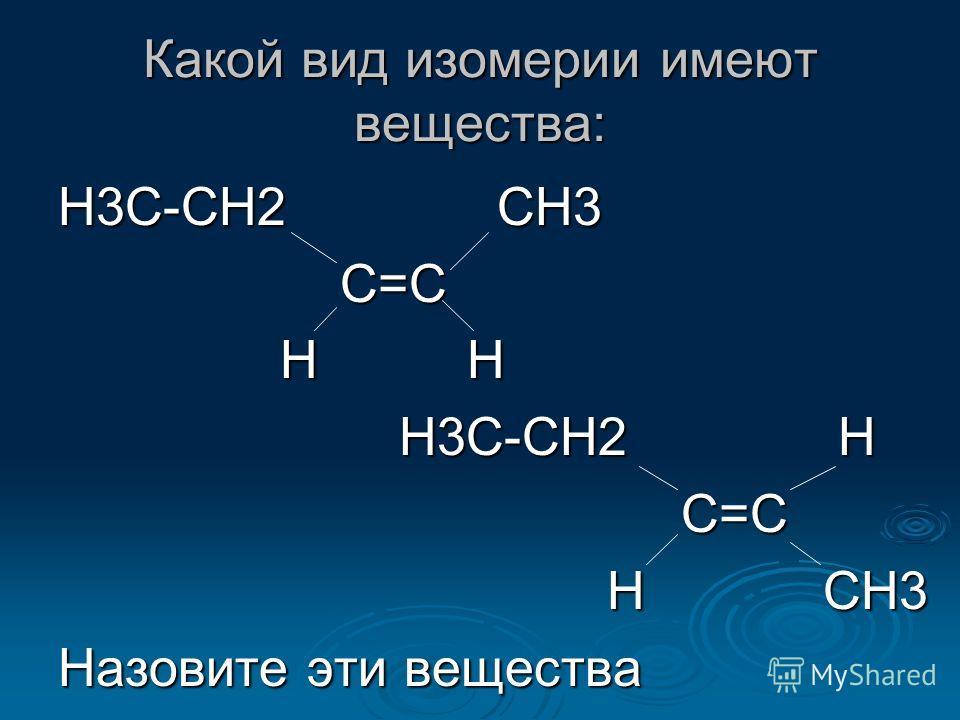 Какой вид изомерии имеют вещества: Н3С-СН2 СН3 С=С С=С Н Н Н Н Н3С-СН2 Н Н3С-СН2 Н С=С С=С Н СН3 Н СН3 Назовите эти вещества