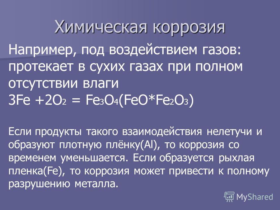 Химическая коррозия Например, под воздействием газов: протекает в сухих газах при полном отсутствии влаги 3Fe +2O 2 = Fe 3 O 4 (FeO*Fe 2 O 3 ) Если продукты такого взаимодействия нелетучи и образуют плотную плёнку(Al), то коррозия со временем уменьша
