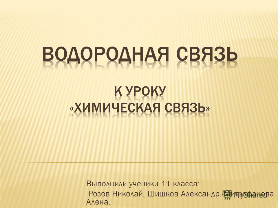 Выполнили ученики 11 класса: Розов Николай, Шишков Александр, Митрофанова Алена.
