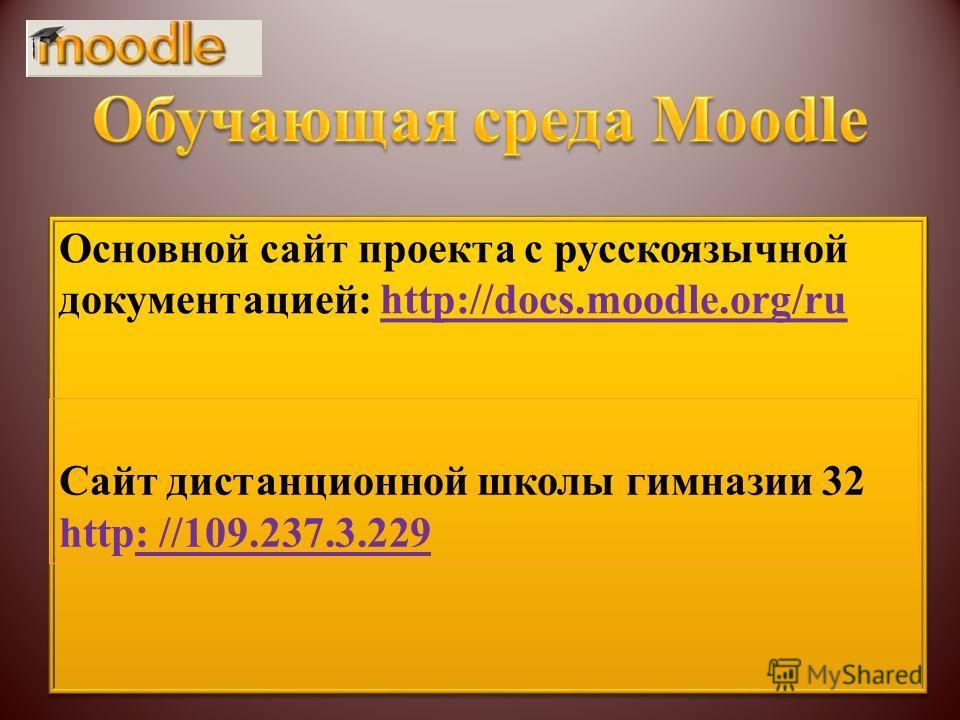 Основной сайт проекта с русскоязычной документацией: http://docs.moodle.org/ru Сайт дистанционной школы гимназии 32 http: //109.237.3.229