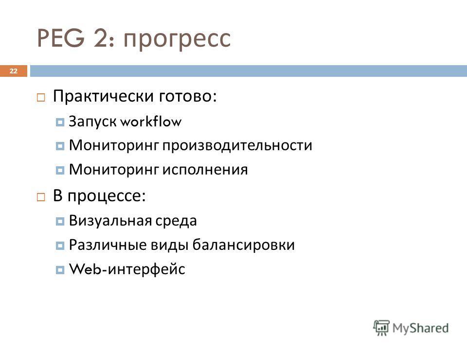 PEG 2: прогресс 22 Практически готово : Запуск workflow Мониторинг производительности Мониторинг исполнения В процессе : Визуальная среда Различные виды балансировки Web- интерфейс