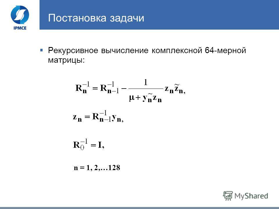 Постановка задачи Рекурсивное вычисление комплексной 64-мерной матрицы: n = 1, 2,…128
