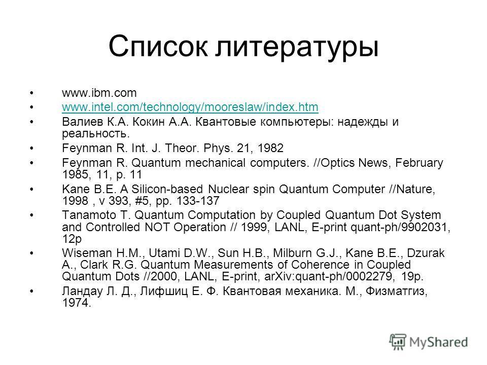 Список литературы www.ibm.com www.intel.com/technology/mooreslaw/index.htmwww.intel.com/technology/mooreslaw/index.htm Валиев К.А. Кокин А.А. Квантовые компьютеры: надежды и реальность. Feynman R. Int. J. Theor. Phys. 21, 1982 Feynman R. Quantum mech
