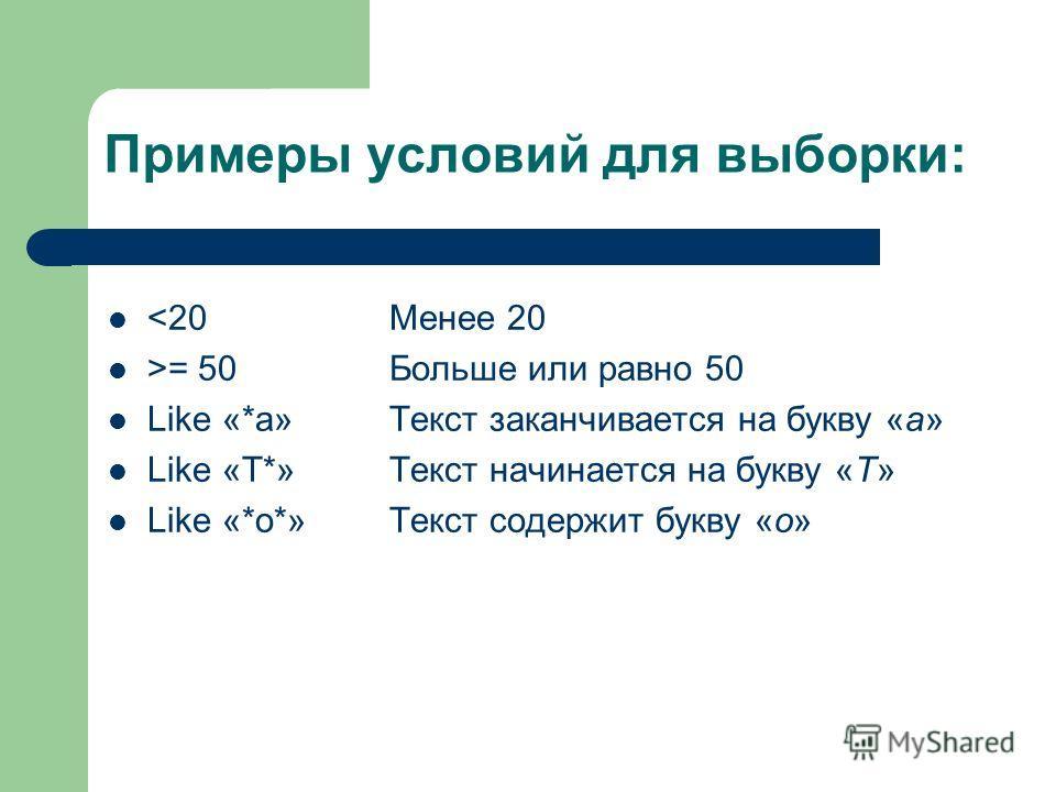 Примеры условий для выборки: = 50 Like «*а» Like «Т*» Like «*о*» Менее 20 Больше или равно 50 Текст заканчивается на букву «а» Текст начинается на букву «Т» Текст содержит букву «о»