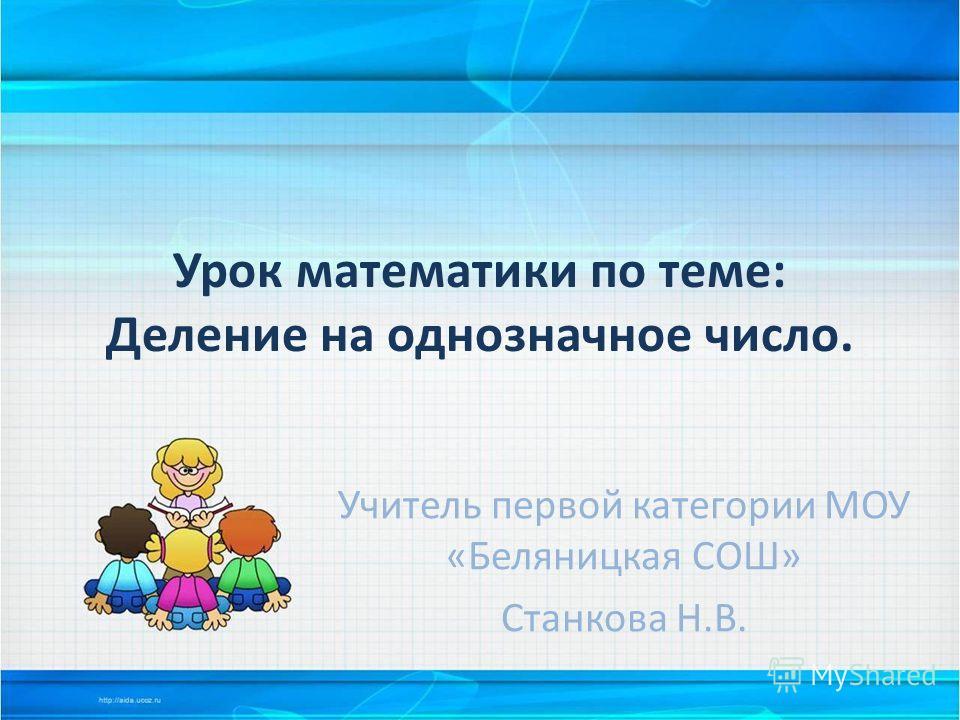 Урок математики по теме: Деление на однозначное число. Учитель первой категории МОУ «Беляницкая СОШ» Станкова Н.В.
