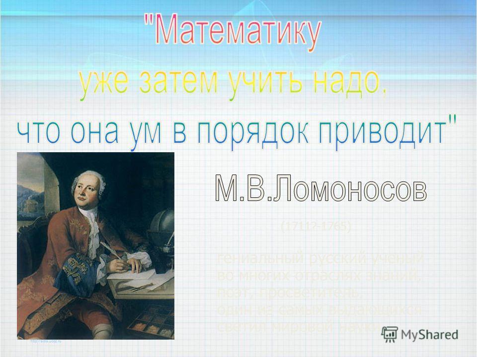 (1711?-1765) гениальный русский ученый во многих отраслях знаний, поэт, просветитель, один из самых выдающихся светил мировой науки.