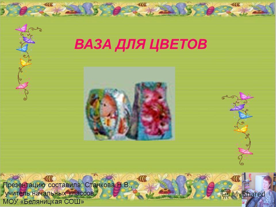 ВАЗА ДЛЯ ЦВЕТОВ Презентацию составила: Станкова Н.В., учитель начальных классов МОУ «Беляницкая СОШ»