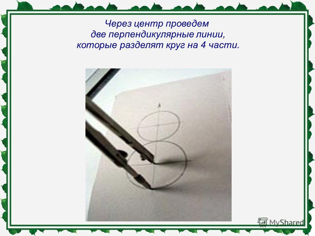 Через центр проведем две перпендикулярные линии, которые разделят круг на 4 части.