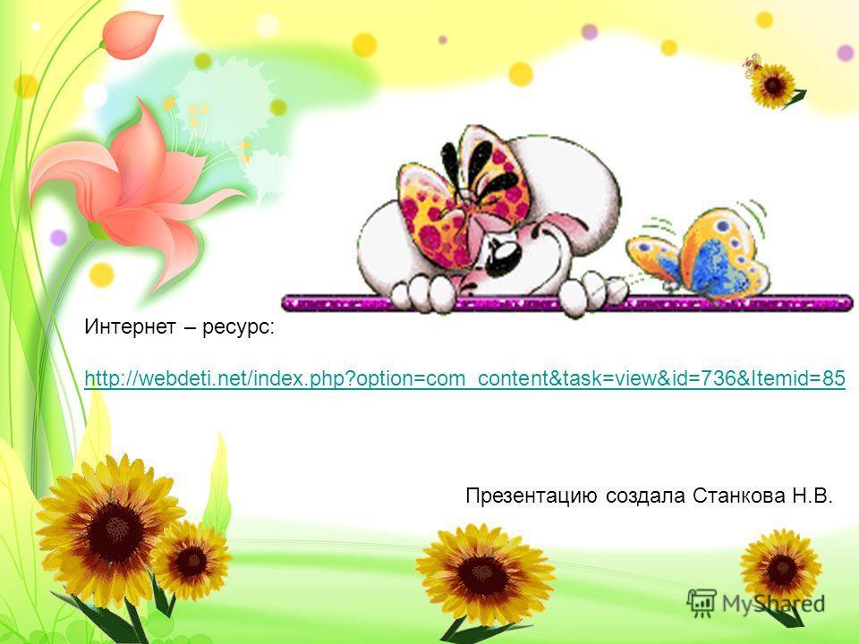 Интернет – ресурс: http://webdeti.net/index.php?option=com_content&task=view&id=736&Itemid=85 Презентацию создала Станкова Н.В.
