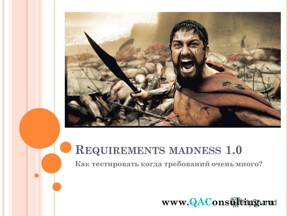 R EQUIREMENTS MADNESS 1.0 Как тестировать когда требований очень много? www.QAСonsulting.ru