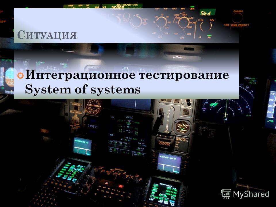 С ИТУАЦИЯ Интеграционное тестирование System of systems