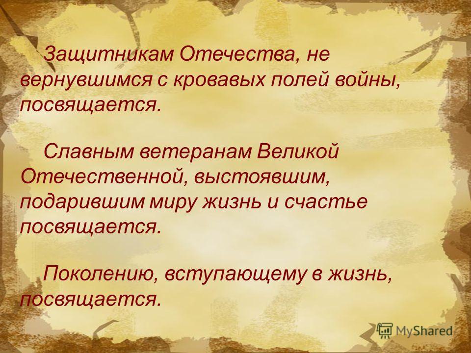 Защитникам Отечества, не вернувшимся с кровавых полей войны, посвящается. Славным ветеранам Великой Отечественной, выстоявшим, подарившим миру жизнь и счастье посвящается. Поколению, вступающему в жизнь, посвящается.