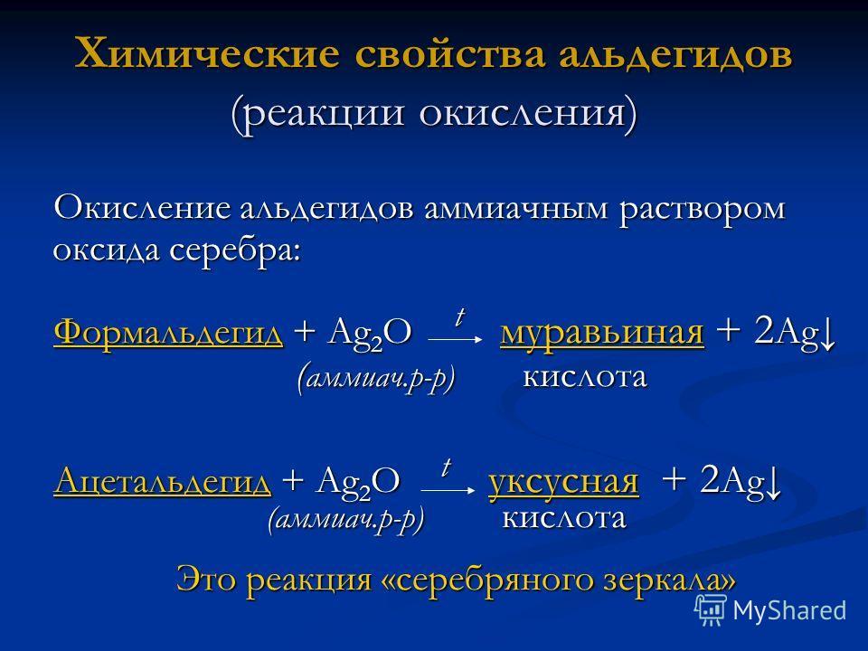 Химические свойства альдегидов (реакции окисления) Окисление альдегидов аммиачным раствором оксида серебра: ФормальдегидФормальдегид + Ag 2 O муравьиная + 2 Ag муравьиная Формальдегид муравьиная ( аммиач.р-р) кислота ( аммиач.р-р) кислота Ацетальдеги