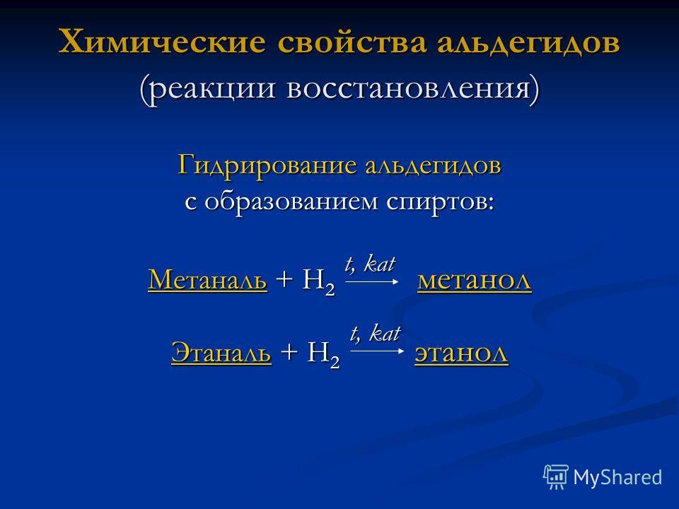 t, kat Химические свойства альдегидов (реакции восстановления) Гидрирование альдегидов с образованием спиртов: МетанальМетаналь + Н 2 метанол метанол Метаналь метанол ЭтанальЭтаналь + Н 2 этанол этанол Этаналь этанол t, kat