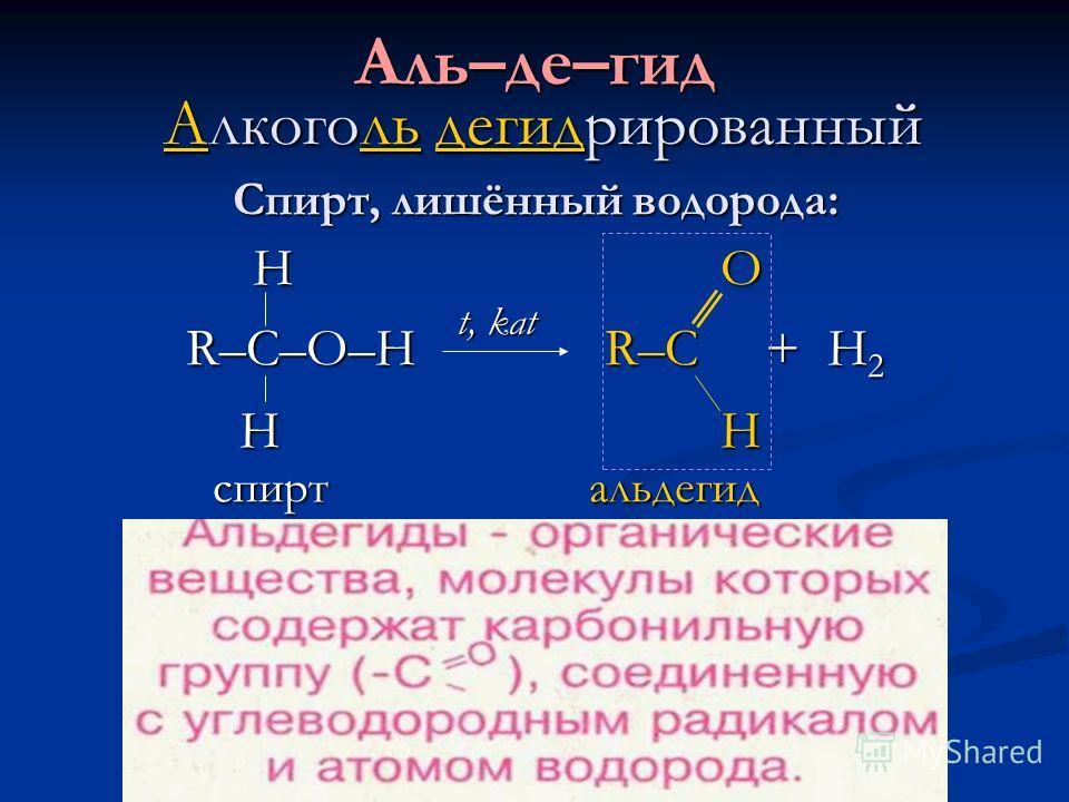 Аль–де–гид Алкоголь дегидрированный Спирт, лишённый водорода: Н O Н O R–C–O–H R–C + H 2 R–C–O–H R–C + H 2 H H H H спирт альдегид спирт альдегид t, kat