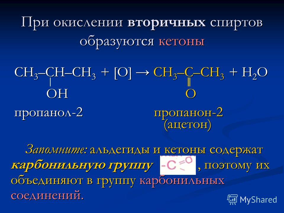 При окислении вторичных спиртов образуются кетоны СН 3 –СН–СН 3 + [O] CH 3 –C–CH 3 + H 2 O СН 3 –СН–СН 3 + [O] CH 3 –C–CH 3 + H 2 O OH O OH O пропанол-2 пропанон-2 пропанол-2 пропанон-2 (ацетон) (ацетон) Запомните: альдегиды и кетоны содержат карбони