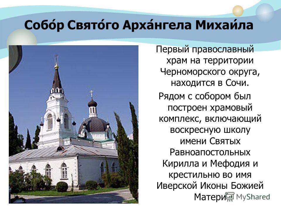 Собо́р Свято́го Арха́нгела Михаи́ла Первый православный храм на территории Черноморского округа, находится в Сочи. Рядом с собором был построен храмовый комплекс, включающий воскресную школу имени Святых Равноапостольных Кирилла и Мефодия и крестильн
