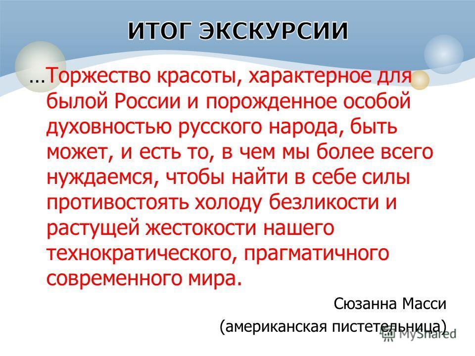 …Торжество красоты, характерное для былой России и порожденное особой духовностью русского народа, быть может, и есть то, в чем мы более всего нуждаемся, чтобы найти в себе силы противостоять холоду безликости и растущей жестокости нашего технократич