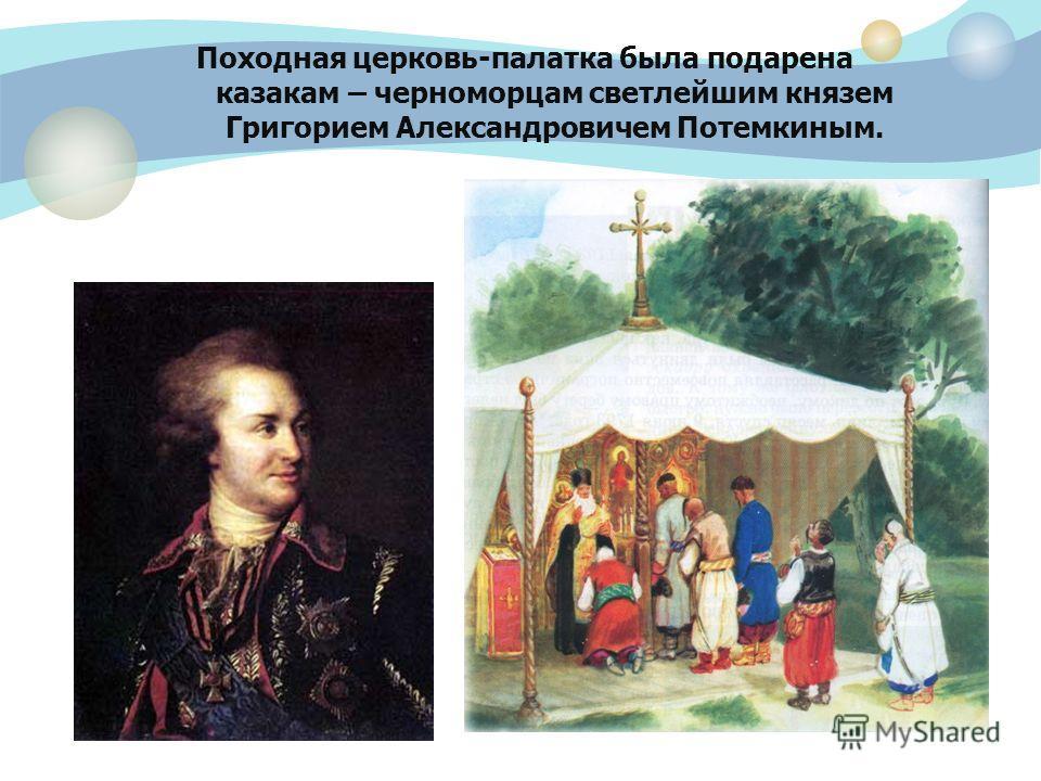 Походная церковь-палатка была подарена казакам – черноморцам светлейшим князем Григорием Александровичем Потемкиным.