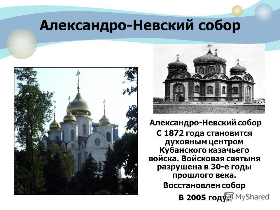 Александро-Невский собор С 1872 года становится духовным центром Кубанского казачьего войска. Войсковая святыня разрушена в 30-е годы прошлого века. Восстановлен собор В 2005 году.