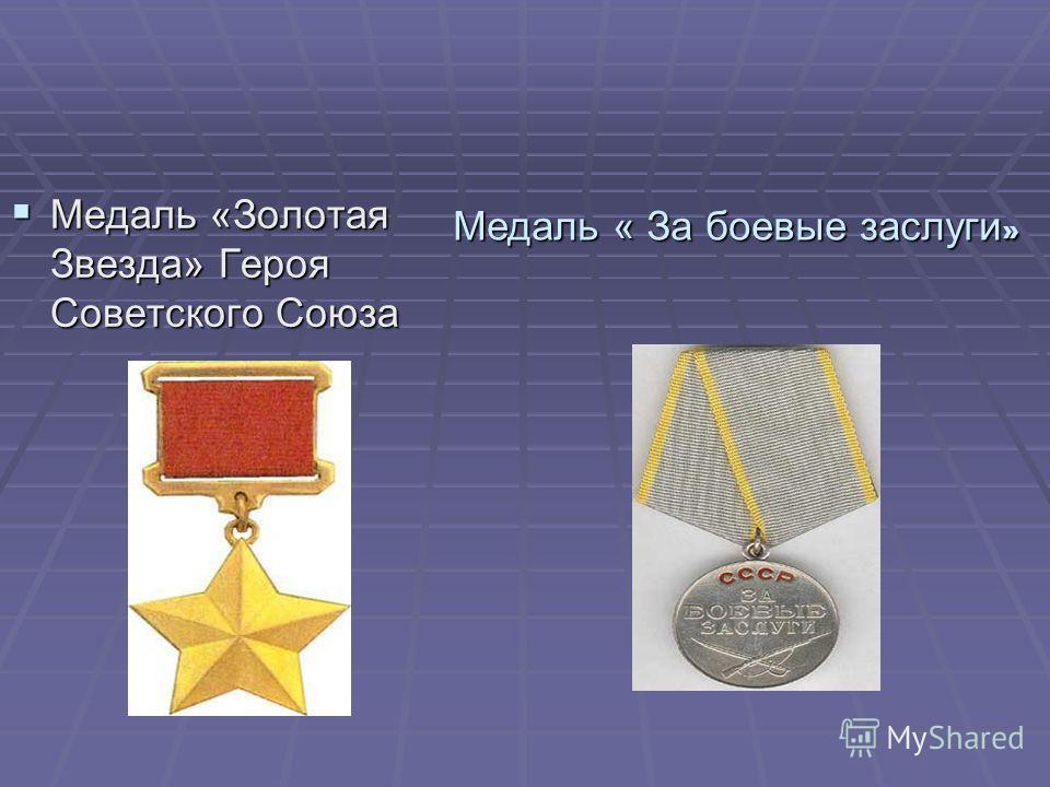 Медаль «Золотая Звезда» Героя Советского Союза Медаль «Золотая Звезда» Героя Советского Союза Медаль « За боевые заслуги »