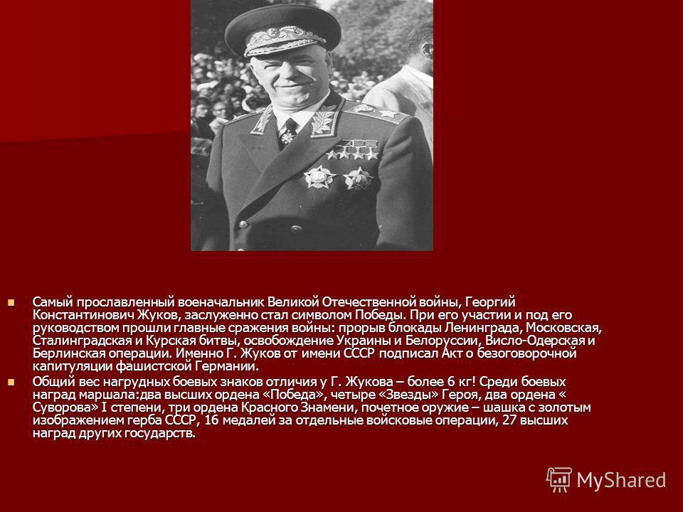 Самый прославленный военачальник Великой Отечественной войны, Георгий Константинович Жуков, заслуженно стал символом Победы. При его участии и под его руководством прошли главные сражения войны: прорыв блокады Ленинграда, Московская, Сталинградская и