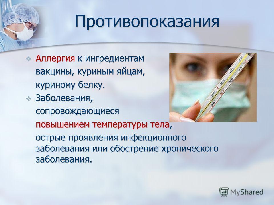 Противопоказания Аллергия к ингредиентам Аллергия к ингредиентам вакцины, куриным яйцам, куриному белку. Заболевания, Заболевания,сопровождающиеся повышением температуры тела, острые проявления инфекционного заболевания или обострение хронического за