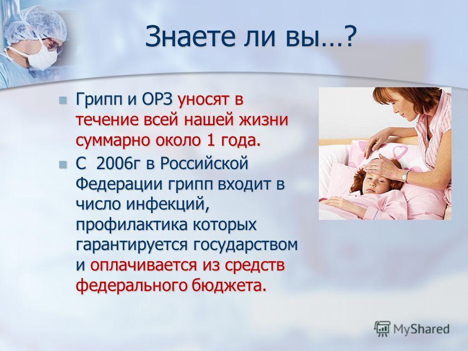 Знаете ли вы…? Грипп и ОРЗ уносят в течение всей нашей жизни суммарно около 1 года. Грипп и ОРЗ уносят в течение всей нашей жизни суммарно около 1 года. С 2006г в Российской Федерации грипп входит в число инфекций, профилактика которых гарантируется