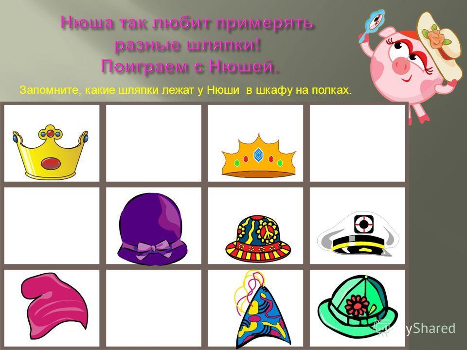 Запомните, какие шляпки лежат у Нюши в шкафу на полках.