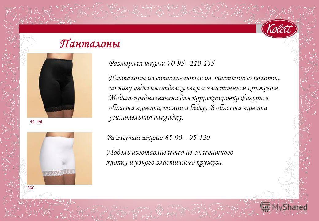 Панталоны 19, 19L Размерная шкала: 70-95 –110-135 Панталоны изготавливаются из эластичного полотна, по низу изделия отделка узким эластичным кружевом. Модель предназначена для корректировки фигуры в области живота, талии и бедер. В области живота уси