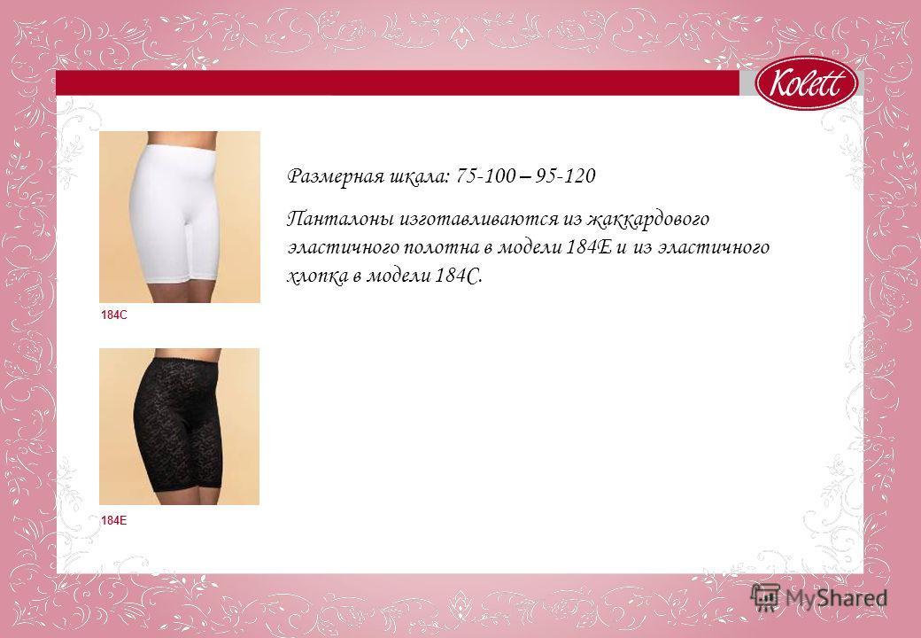 184С 184E Размерная шкала: 75-100 – 95-120 Панталоны изготавливаются из жаккардового эластичного полотна в модели 184Е и из эластичного хлопка в модели 184С.
