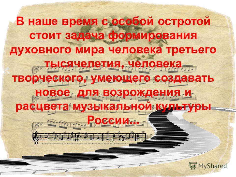 В наше время с особой остротой стоит задача формирования духовного мира человека третьего тысячелетия, человека творческого, умеющего создавать новое для возрождения и расцвета музыкальной культуры России …