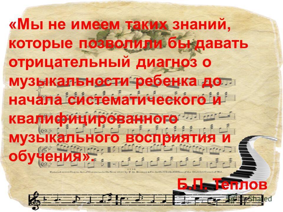 «Мы не имеем таких знаний, которые позволили бы давать отрицательный диагноз о музыкальности ребенка до начала систематического и квалифицированного музыкального восприятия и обучения». Б.П. Теплов