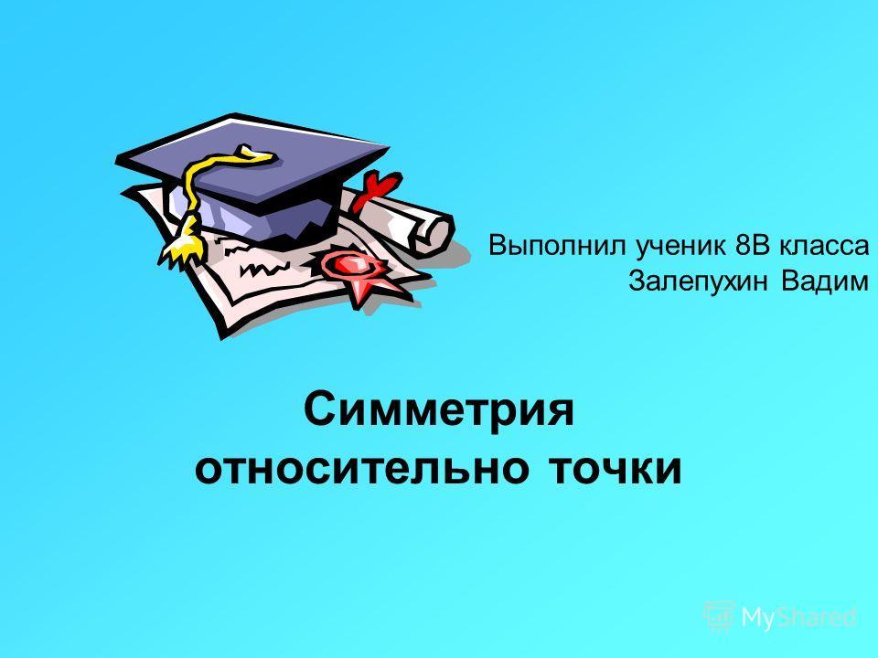 Выполнил ученик 8В класса Залепухин Вадим Симметрия относительно точки
