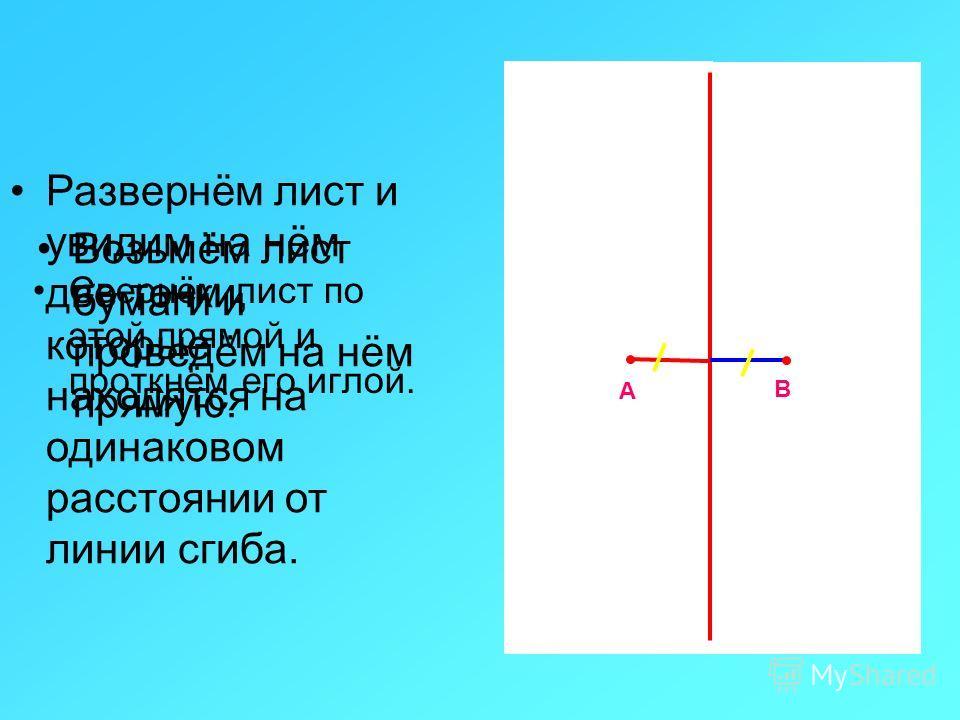 Свернём лист по этой прямой и проткнём его иглой. А В Возьмём лист бумаги и проведём на нём прямую. Развернём лист и увидим на нём две точки, которые находятся на одинаковом расстоянии от линии сгиба.