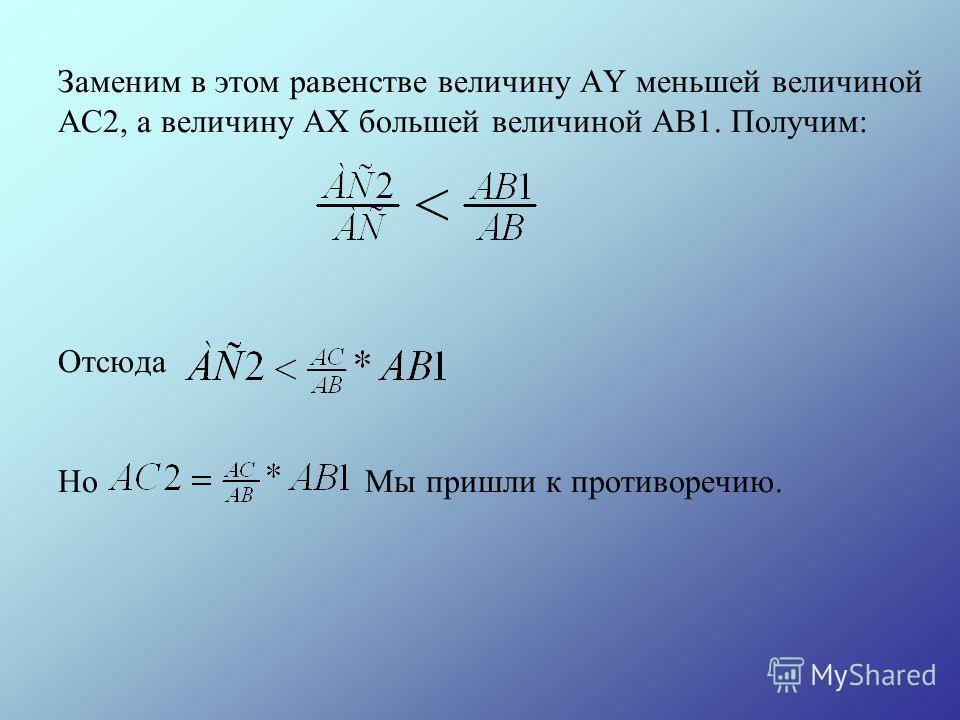 Заменим в этом равенстве величину АY меньшей величиной АС2, а величину АХ большей величиной АВ1. Получим: Отсюда Но Мы пришли к противоречию.