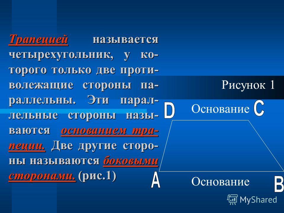 Трапецией называется четырехугольник, у ко- торого только две проти- волежащие стороны па- раллельны. Эти парал- лельные стороны назы- ваются основанием тра- пеции. Две другие сторо- ны называются боковыми сторонами. (рис.1) Рисунок 1 Основание