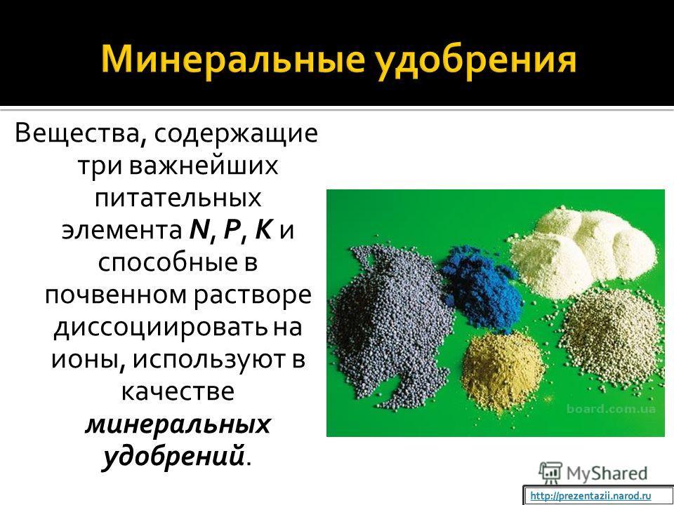 Вещества, содержащие три важнейших питательных элемента N, P, K и способные в почвенном растворе диссоциировать на ионы, используют в качестве минеральных удобрений.