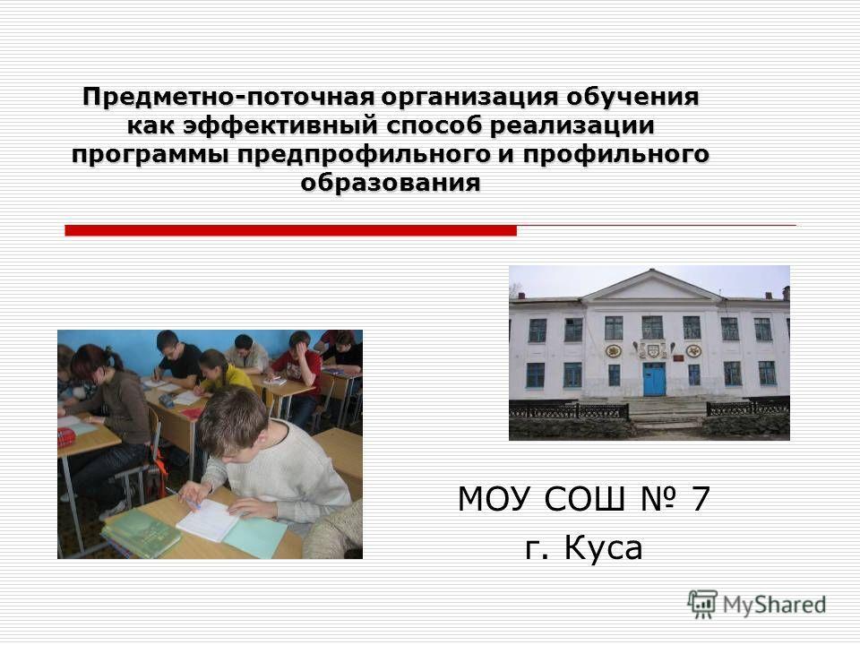 Предметно-поточная организация обучения как эффективный способ реализации программы предпрофильного и профильного образования МОУ СОШ 7 г. Куса