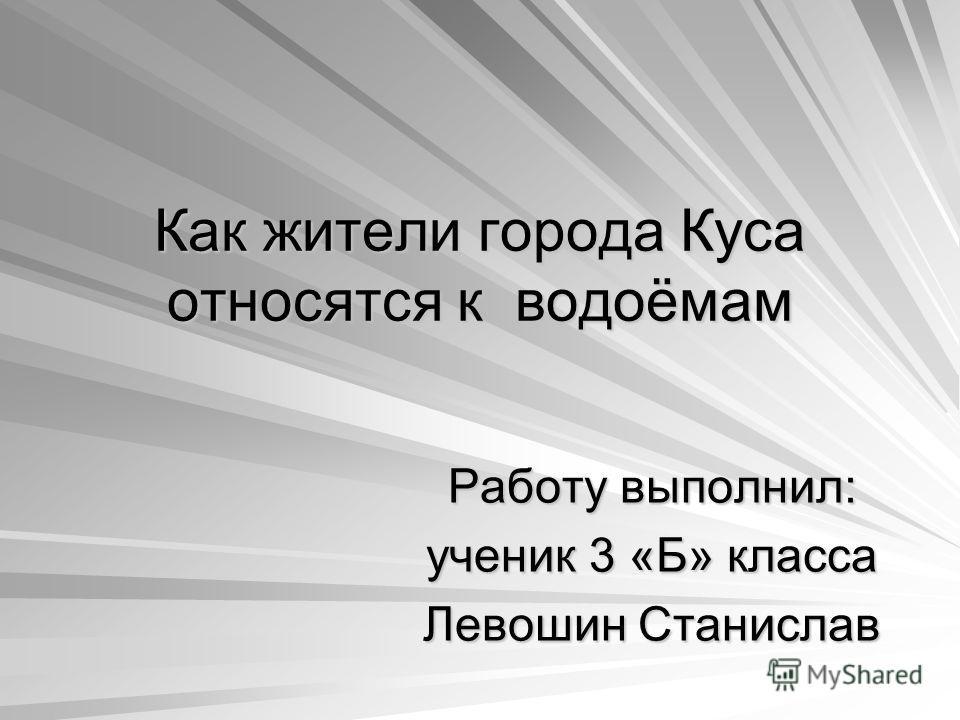 Как жители города Куса относятся к водоёмам Работу выполнил: ученик 3 «Б» класса Левошин Станислав