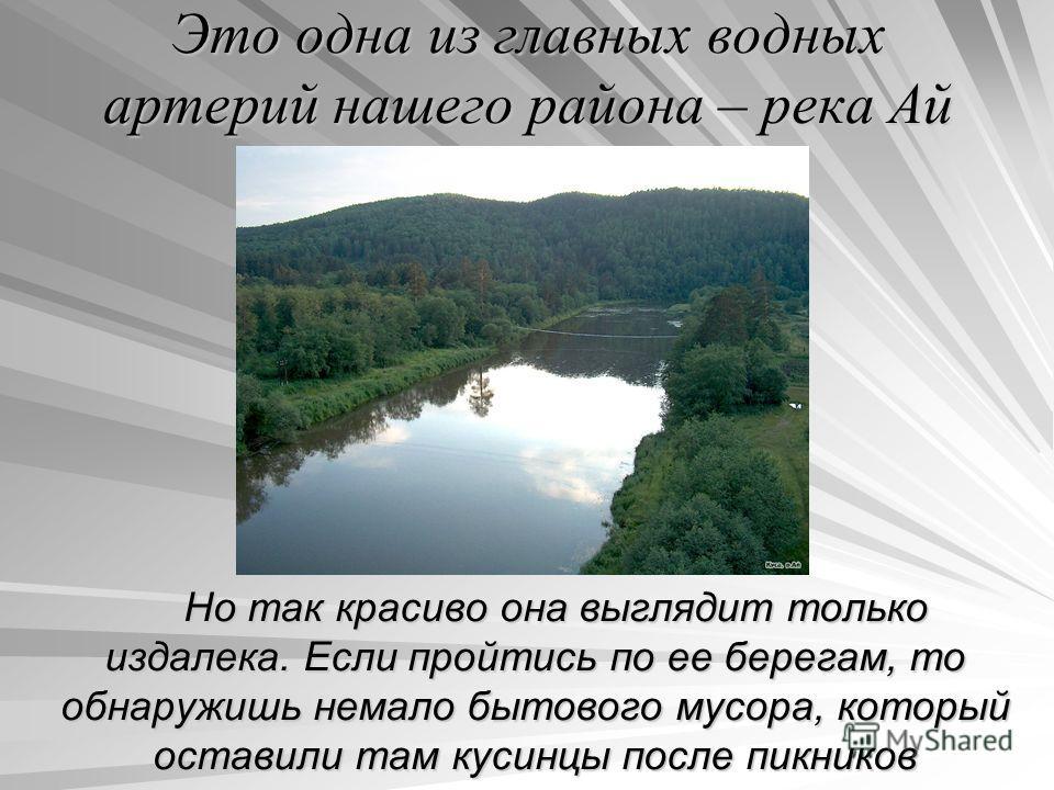Это одна из главных водных артерий нашего района – река Ай Но так красиво она выглядит только издалека. Если пройтись по ее берегам, то обнаружишь немало бытового мусора, который оставили там кусинцы после пикников