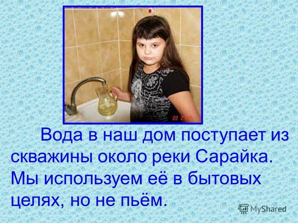 Вода в наш дом поступает из скважины около реки Сарайка. Мы используем её в бытовых целях, но не пьём.