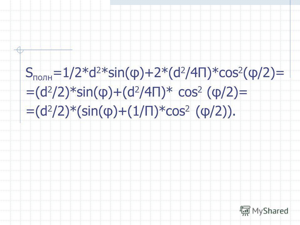 S полн =1/2*d 2 *sin(φ)+2*(d 2 /4П)*cos 2 (φ/2)= =(d 2 /2)*sin(φ)+(d 2 /4П)* cos 2 (φ/2)= =(d 2 /2)*(sin(φ)+(1/П)*cos 2 (φ/2)).