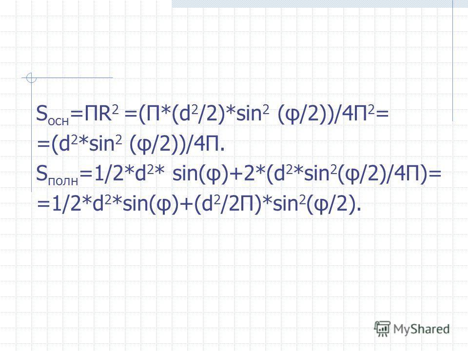 S оcн =ПR 2 =(П*(d 2 /2)*sin 2 (φ/2))/4П 2 = =(d 2 *sin 2 (φ/2))/4П. S полн =1/2*d 2 * sin(φ)+2*(d 2 *sin 2 (φ/2)/4П)= =1/2*d 2 *sin(φ)+(d 2 /2П)*sin 2 (φ/2).