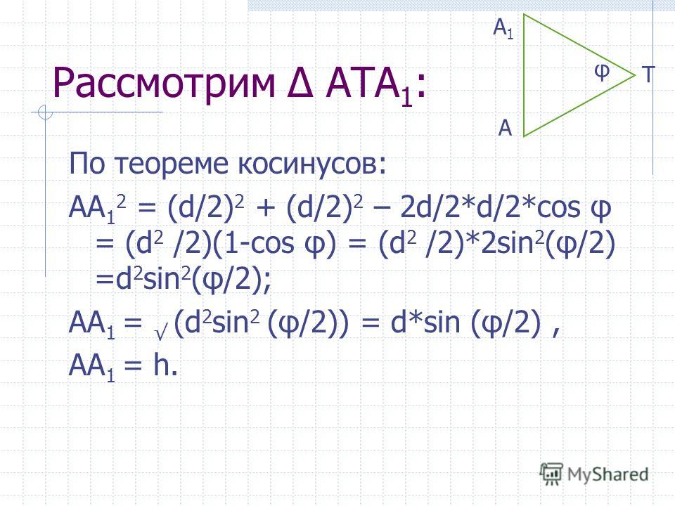 Рассмотрим АТА 1 : По теореме косинусов: АА 1 2 = (d/2) 2 + (d/2) 2 – 2d/2*d/2*cos φ = (d 2 /2)(1-cos φ) = (d 2 /2)*2sin 2 (φ/2) =d 2 sin 2 (φ/2); АА 1 = (d 2 sin 2 (φ/2)) = d*sin (φ/2), АА 1 = h. А1А1 А Т φ