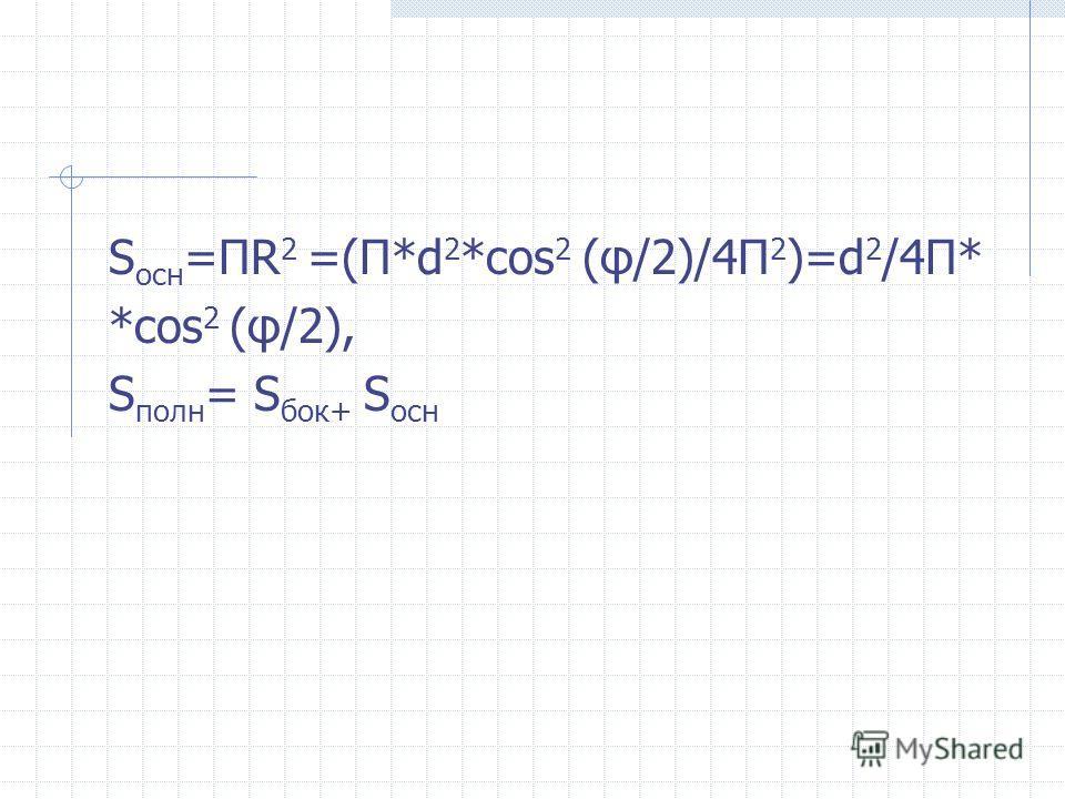 S оcн =ПR 2 =(П*d 2 *cos 2 (φ/2)/4П 2 )=d 2 /4П* *cos 2 (φ/2), S полн = S бок+ S оcн