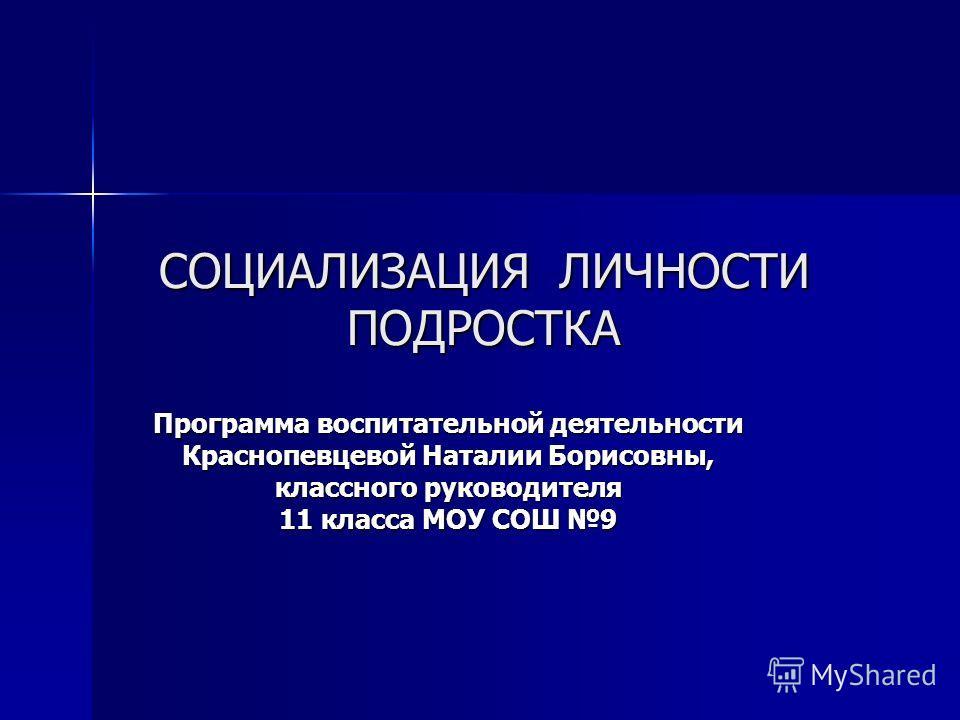 СОЦИАЛИЗАЦИЯ ЛИЧНОСТИ ПОДРОСТКА Программа воспитательной деятельности Краснопевцевой Наталии Борисовны, классного руководителя 11 класса МОУ СОШ 9