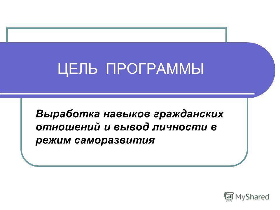 ЦЕЛЬ ПРОГРАММЫ Выработка навыков гражданских отношений и вывод личности в режим саморазвития